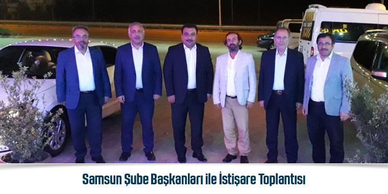 Samsun Şube Başkanları ile İstişare Toplantısı